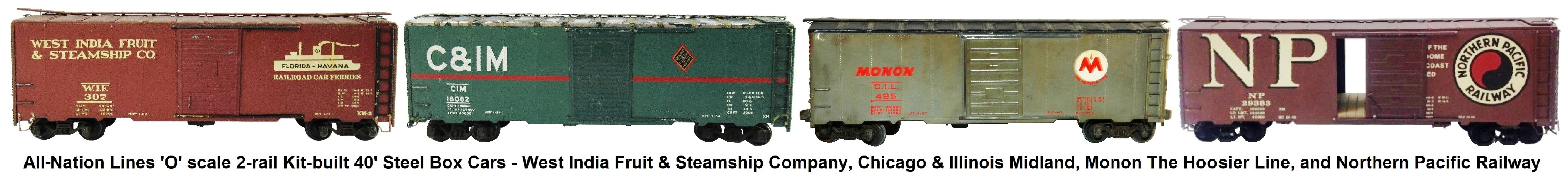 All-Nation 'O' scale 40' Steel Box Cars Kit-built into West India Fruit & Steamship Co., Chicago & Illinois Midland, Monon The Hoosier Line and Northern Pacific Railway Liveries