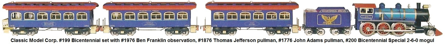 Classic Model Corp. Standard gauge #199 Bicentennial set included the #1776 John Adams pullman, the #1876 Thomas Jefferson pullman and the #1976 Ben Franklin observation, and was designed to be pulled by the #200 Bicentennial Special mogul released in 1976