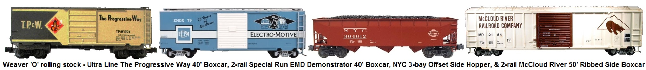 Weaver 'O' scale rolling stock - Ultra Line The Progressive Way TP&W #653 40' boxcar, EMD 75th Anniversary special run 2-rail 40' boxcar, NYC 3-bay offset side hopper, and McLoud River 50' ribbed side boxcar