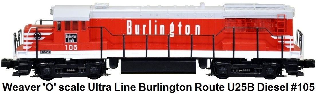 Weaver 'O' scale Ultra Line Burlington Route U25B Diesel Engine #105